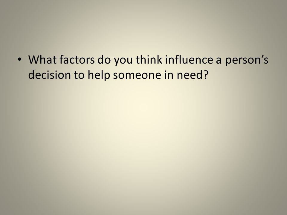 What factors do you think influence a person's decision to help someone in need?