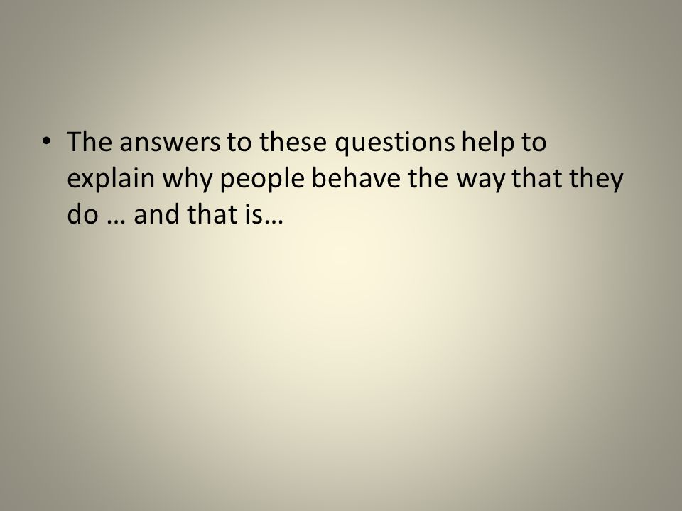 The answers to these questions help to explain why people behave the way that they do … and that is…