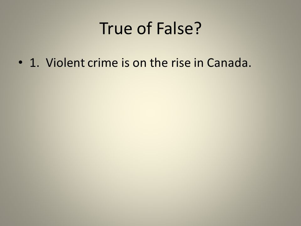 True of False? 1. Violent crime is on the rise in Canada.