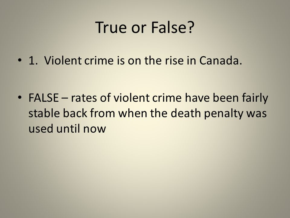 True or False? 1. Violent crime is on the rise in Canada. FALSE – rates of violent crime have been fairly stable back from when the death penalty was