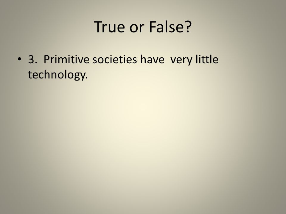 True or False? 3. Primitive societies have very little technology.