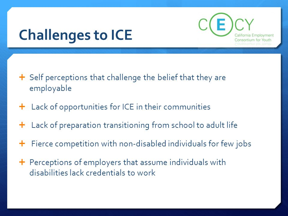 Challenges to ICE  Self perceptions that challenge the belief that they are employable  Lack of opportunities for ICE in their communities  Lack of