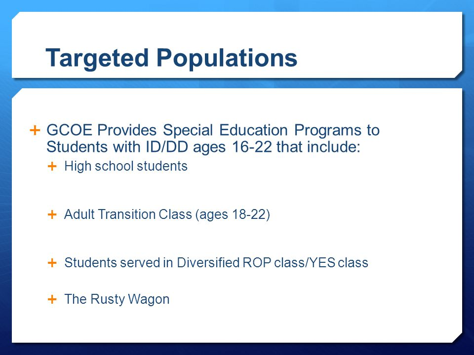 Targeted Populations  GCOE Provides Special Education Programs to Students with ID/DD ages 16-22 that include:  High school students  Adult Transit