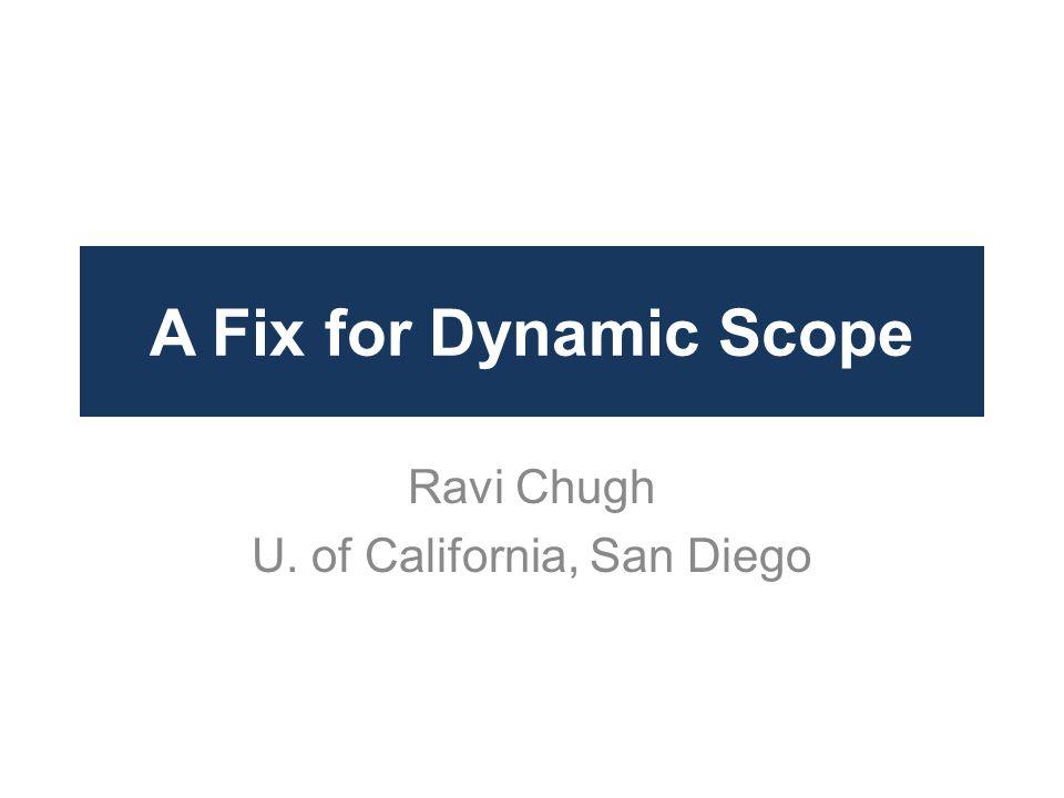 A Fix for Dynamic Scope Ravi Chugh U. of California, San Diego