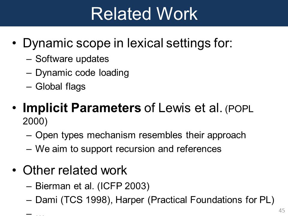 Related Work Dynamic scope in lexical settings for: –Software updates –Dynamic code loading –Global flags Implicit Parameters of Lewis et al.