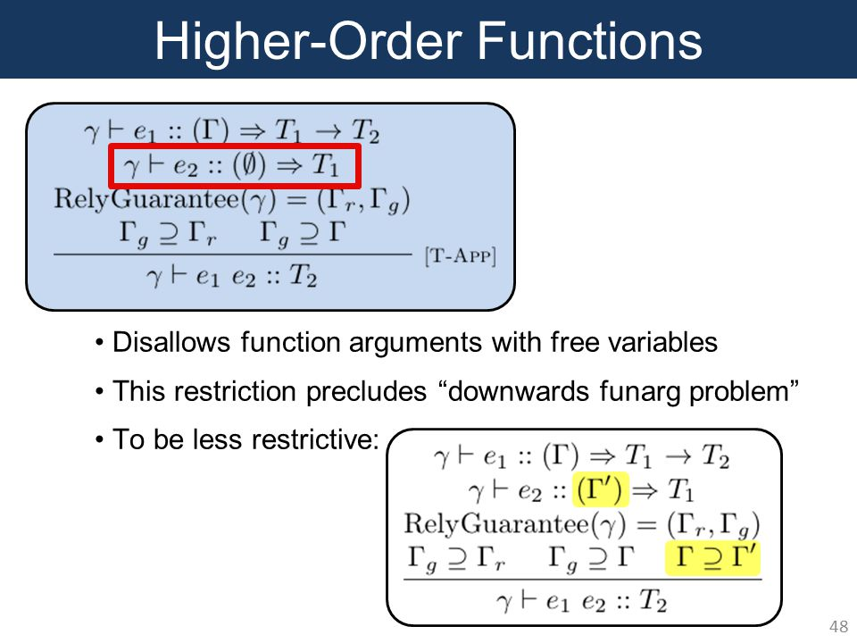 Higher-Order Functions 48 Disallows function arguments with free variables This restriction precludes downwards funarg problem To be less restrictive: