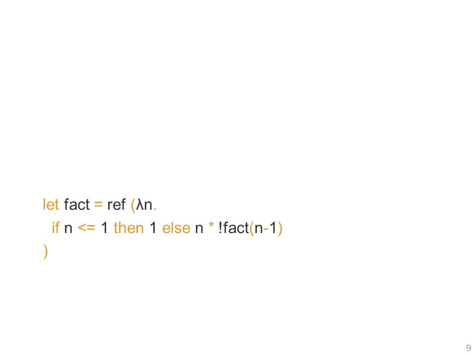 let fact = ref (λn. if n <= 1 then 1 else n * !fact(n-1) ) 9