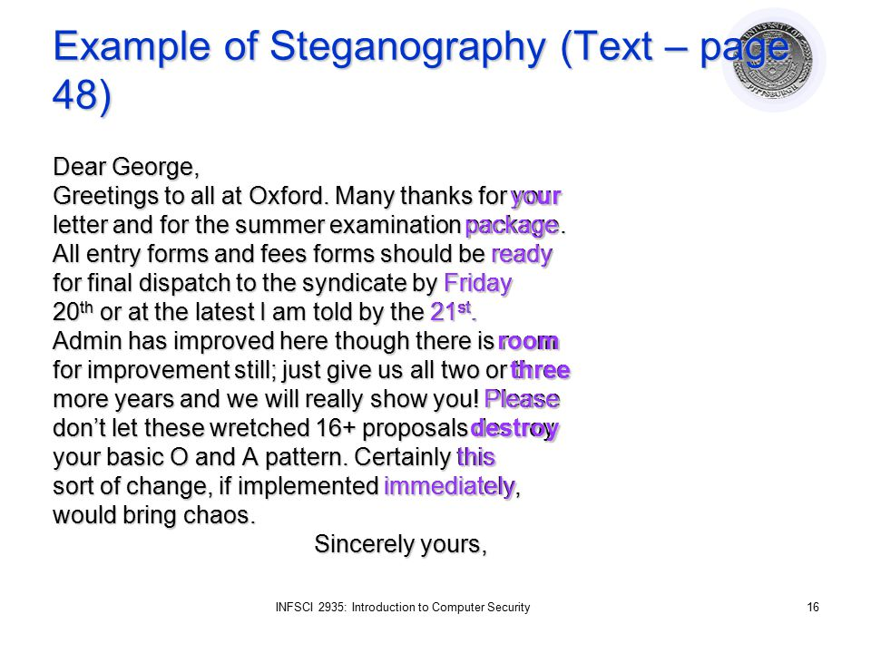 INFSCI 2935: Introduction to Computer Security16 Example of Steganography (Text – page 48) Dear George, Greetings to all at Oxford. Many thanks for yo