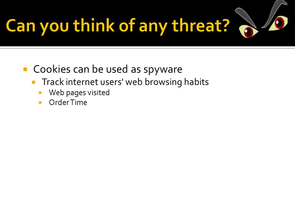  Cookies can be used as spyware  Track internet users web browsing habits  Web pages visited  Order Time