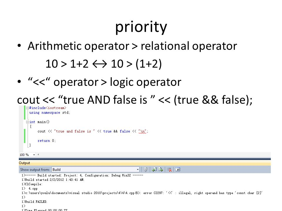 priority Arithmetic operator > relational operator 10 > 1+2 ↔ 10 > (1+2) logic operator cout << true AND false is << (true && false);