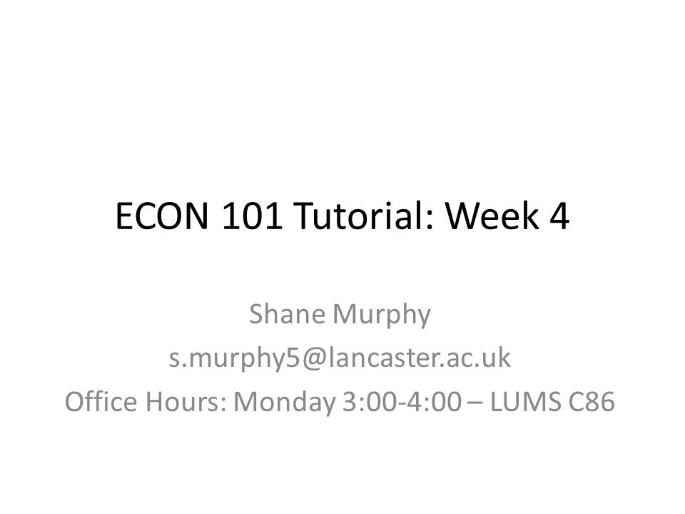 ECON 101 Tutorial: Week 4 Shane Murphy s.murphy5@lancaster.ac.uk Office Hours: Monday 3:00-4:00 – LUMS C86