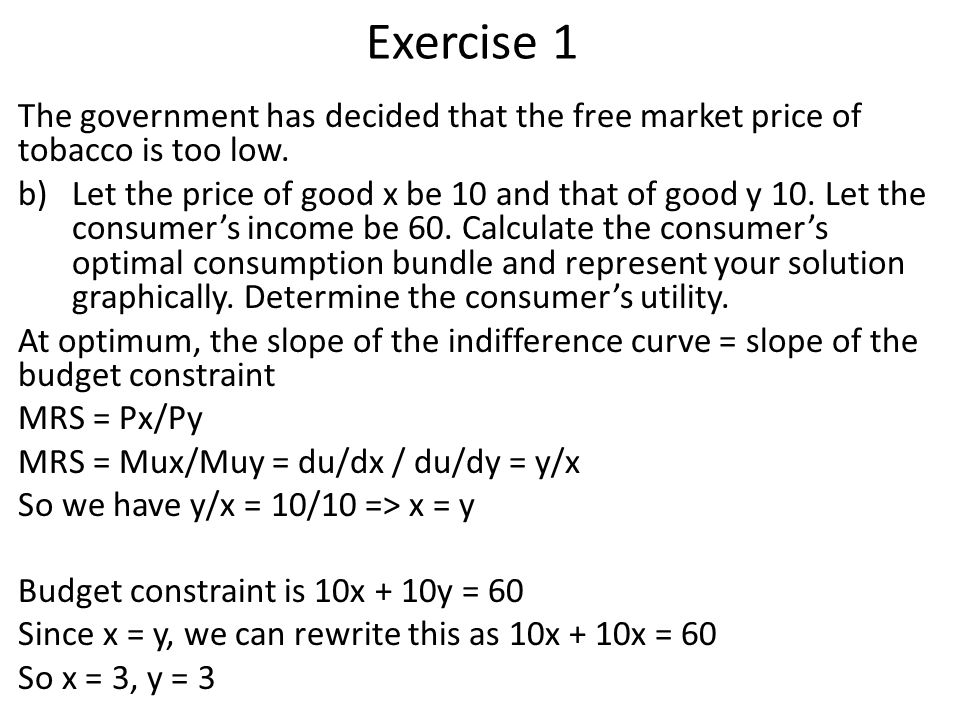 Exercise 1 The government has decided that the free market price of tobacco is too low. b)Let the price of good x be 10 and that of good y 10. Let the