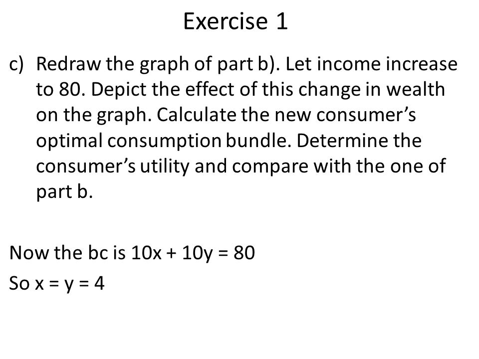 Exercise 1 c)Redraw the graph of part b). Let income increase to 80. Depict the effect of this change in wealth on the graph. Calculate the new consum