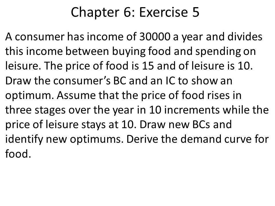 Chapter 6: Exercise 5 A consumer has income of 30000 a year and divides this income between buying food and spending on leisure. The price of food is
