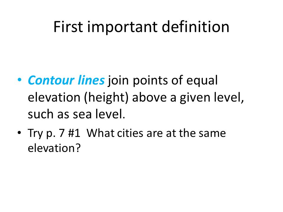 First important definition Contour lines join points of equal elevation (height) above a given level, such as sea level.