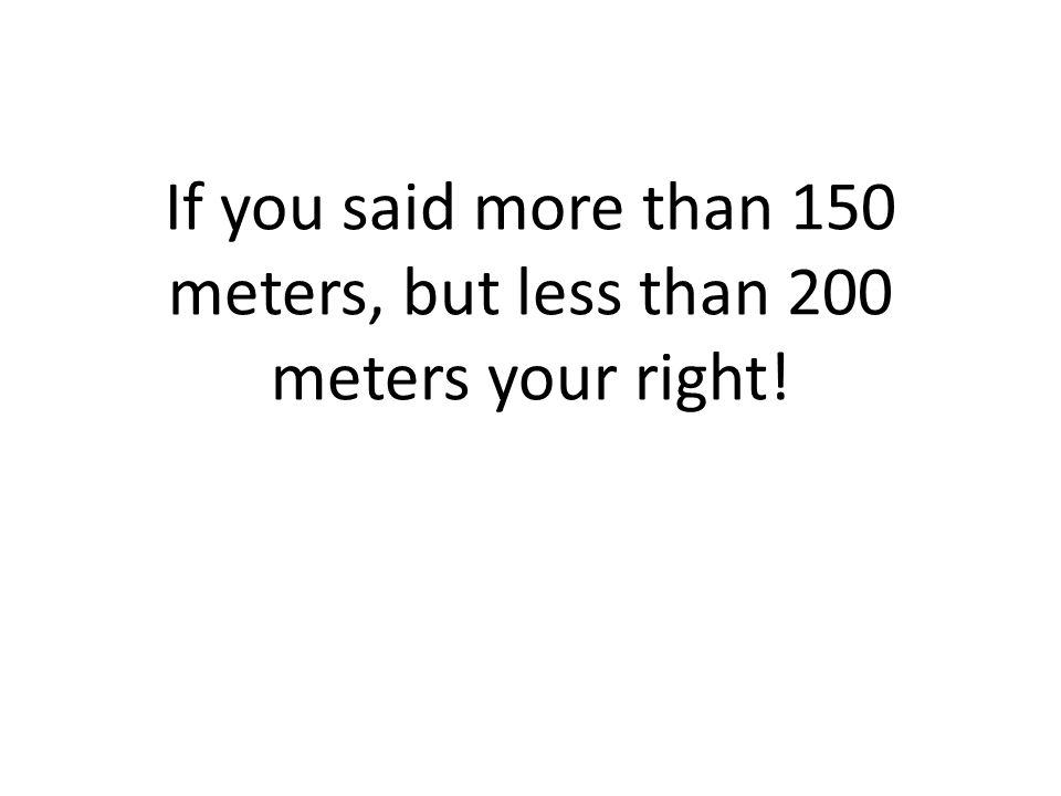 If you said more than 150 meters, but less than 200 meters your right!