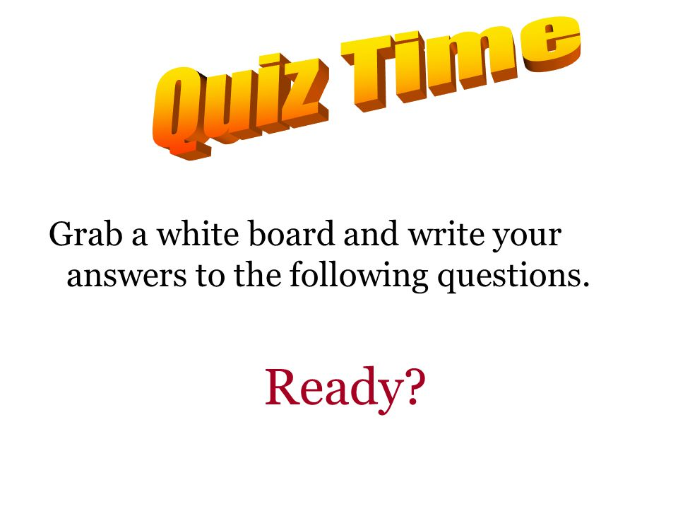 Grab a white board and write your answers to the following questions. Ready