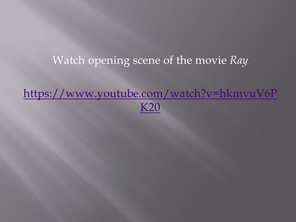 Watch opening scene of the movie Ray https://www.youtube.com/watch v=hkmvuV6P K20