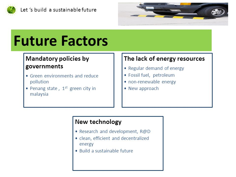 Future Factors Let 's build a sustainable future Mandatory policies by governments Green environments and reduce pollution Penang state, 1 st green city in malaysia The lack of energy resources Regular demand of energy Fossil fuel, petroleum non-renewable energy New approach New technology Research and development, R@D clean, efficient and decentralized energy Build a sustainable future