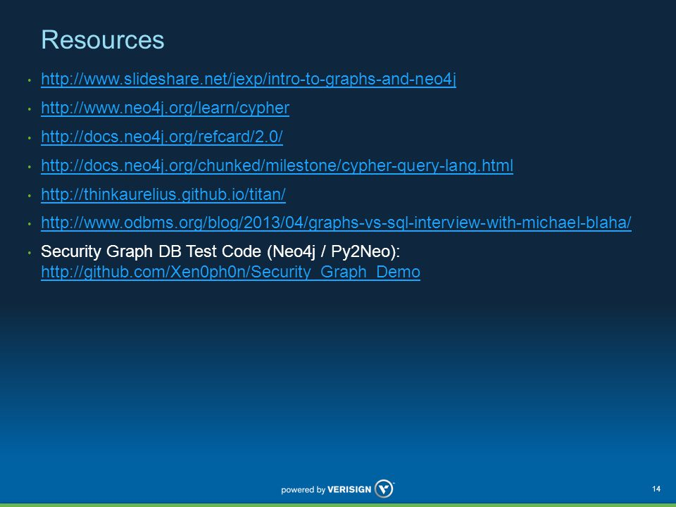 Resources http://www.slideshare.net/jexp/intro-to-graphs-and-neo4j http://www.neo4j.org/learn/cypher http://docs.neo4j.org/refcard/2.0/ http://docs.neo4j.org/chunked/milestone/cypher-query-lang.html http://thinkaurelius.github.io/titan/ http://www.odbms.org/blog/2013/04/graphs-vs-sql-interview-with-michael-blaha/ Security Graph DB Test Code (Neo4j / Py2Neo): http://github.com/Xen0ph0n/Security_Graph_Demo http://github.com/Xen0ph0n/Security_Graph_Demo 14
