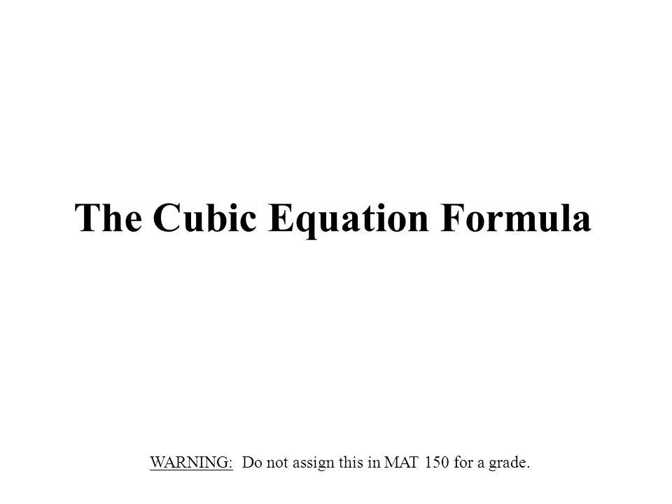 The Cubic Equation Formula WARNING: Do not assign this in MAT 150 for a grade.