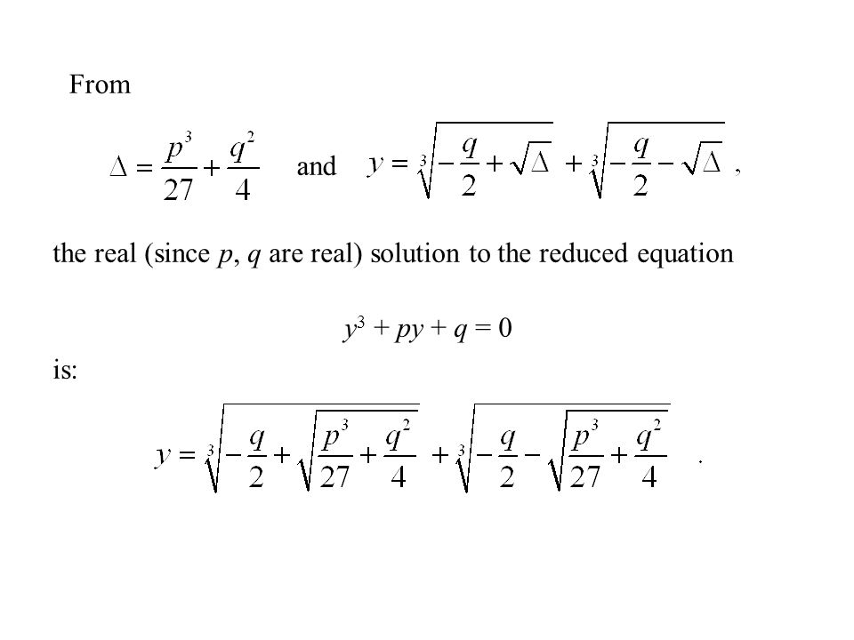 the real (since p, q are real) solution to the reduced equation y 3 + py + q = 0 is: From and