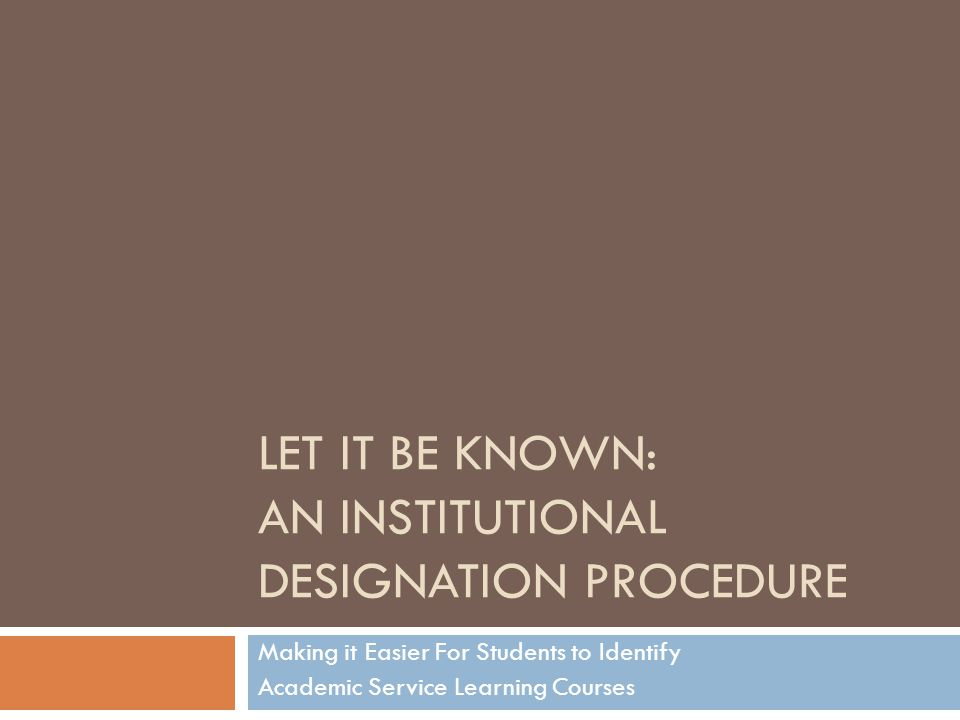 LET IT BE KNOWN: AN INSTITUTIONAL DESIGNATION PROCEDURE Making it Easier For Students to Identify Academic Service Learning Courses