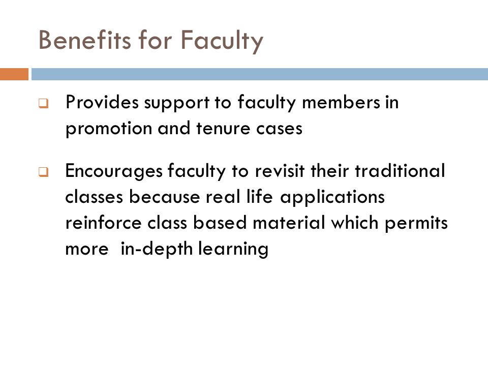 Benefits for Faculty  Provides support to faculty members in promotion and tenure cases  Encourages faculty to revisit their traditional classes because real life applications reinforce class based material which permits more in-depth learning
