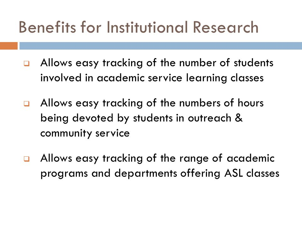 Benefits for Institutional Research  Allows easy tracking of the number of students involved in academic service learning classes  Allows easy tracking of the numbers of hours being devoted by students in outreach & community service  Allows easy tracking of the range of academic programs and departments offering ASL classes