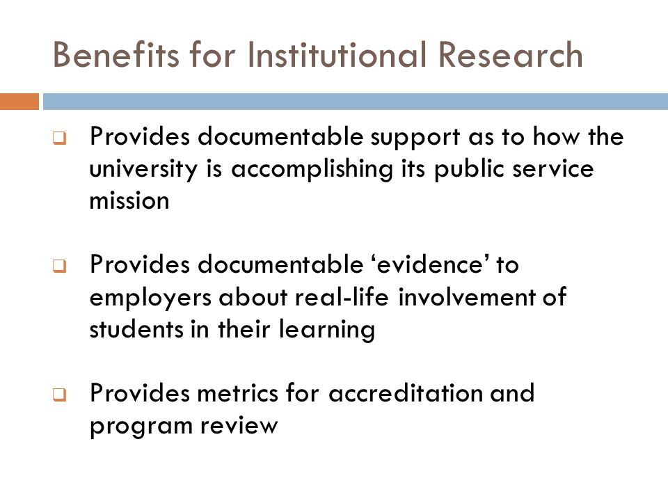 Benefits for Institutional Research  Provides documentable support as to how the university is accomplishing its public service mission  Provides documentable 'evidence' to employers about real-life involvement of students in their learning  Provides metrics for accreditation and program review