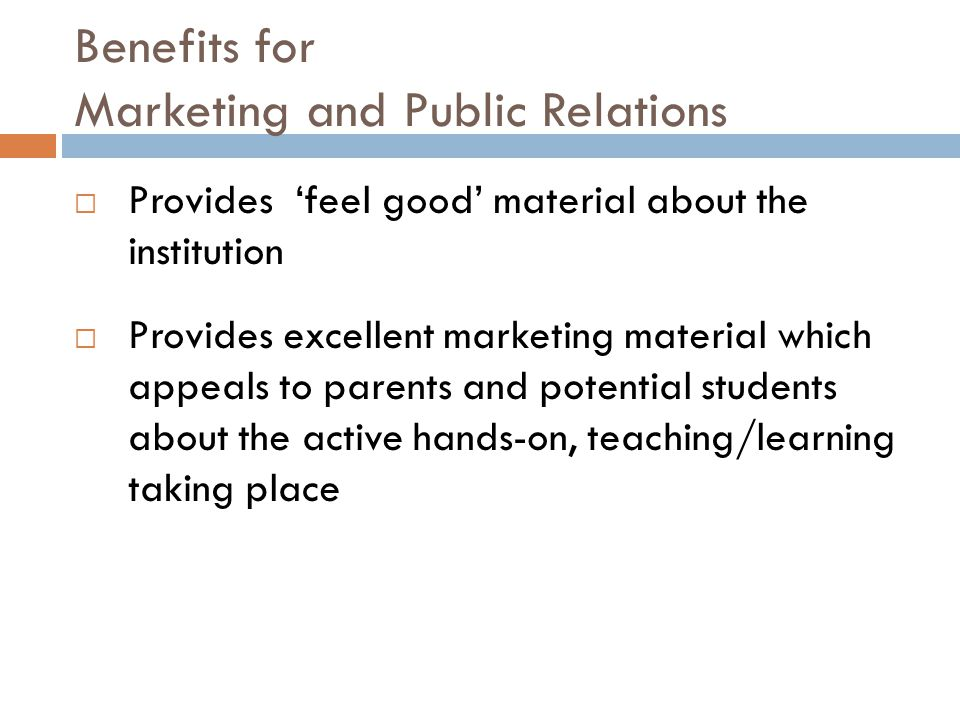 Benefits for Marketing and Public Relations  Provides 'feel good' material about the institution  Provides excellent marketing material which appeals to parents and potential students about the active hands-on, teaching/learning taking place