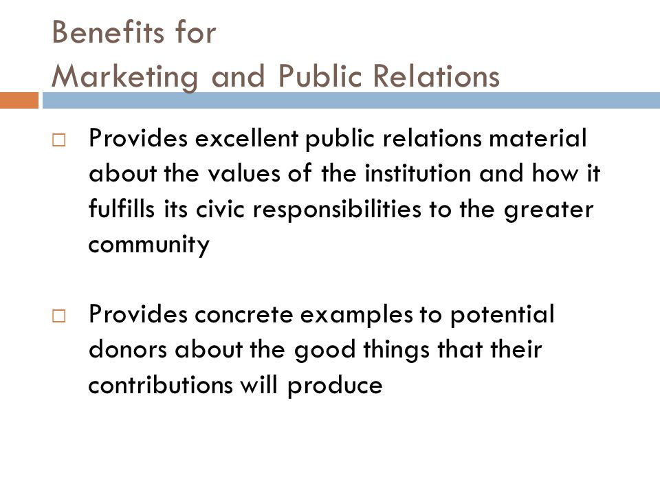 Benefits for Marketing and Public Relations  Provides excellent public relations material about the values of the institution and how it fulfills its civic responsibilities to the greater community  Provides concrete examples to potential donors about the good things that their contributions will produce