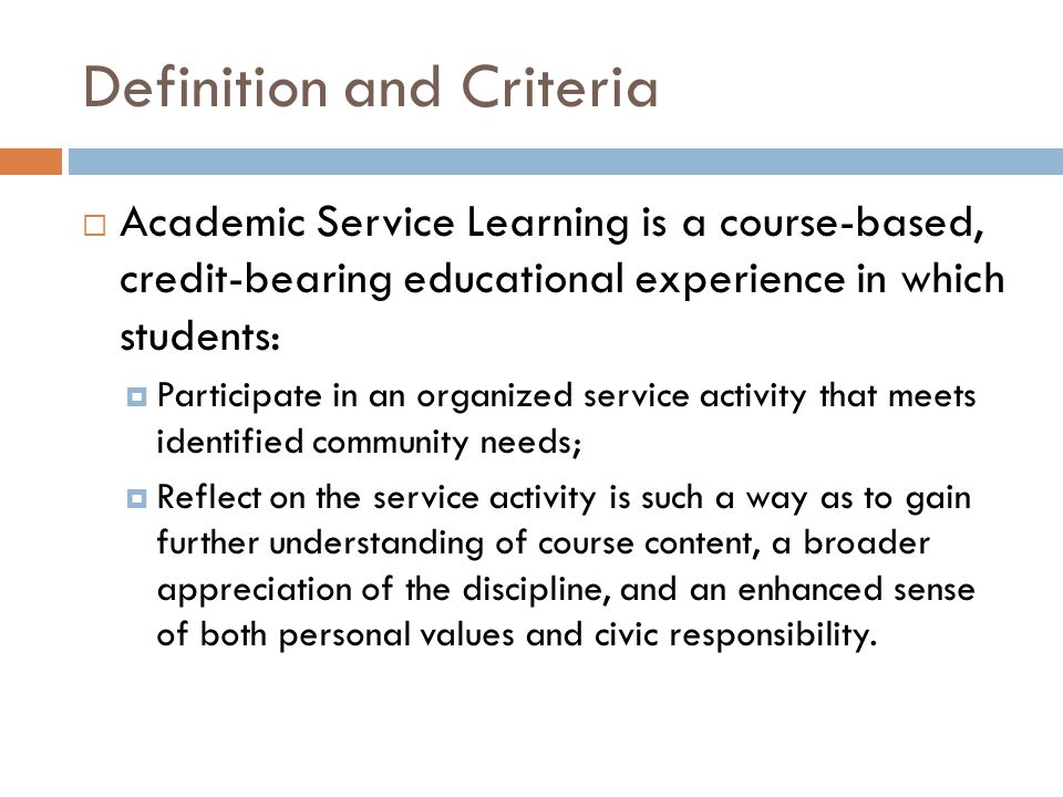 Definition and Criteria  Academic Service Learning is a course-based, credit-bearing educational experience in which students:  Participate in an organized service activity that meets identified community needs;  Reflect on the service activity is such a way as to gain further understanding of course content, a broader appreciation of the discipline, and an enhanced sense of both personal values and civic responsibility.