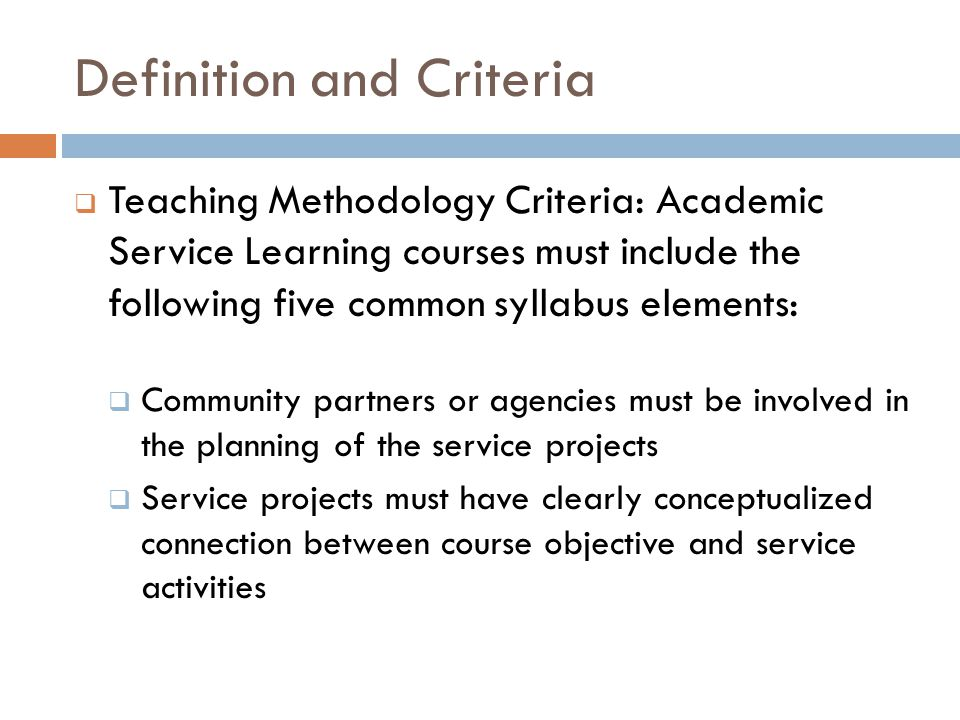 Definition and Criteria  Teaching Methodology Criteria: Academic Service Learning courses must include the following five common syllabus elements:  Community partners or agencies must be involved in the planning of the service projects  Service projects must have clearly conceptualized connection between course objective and service activities