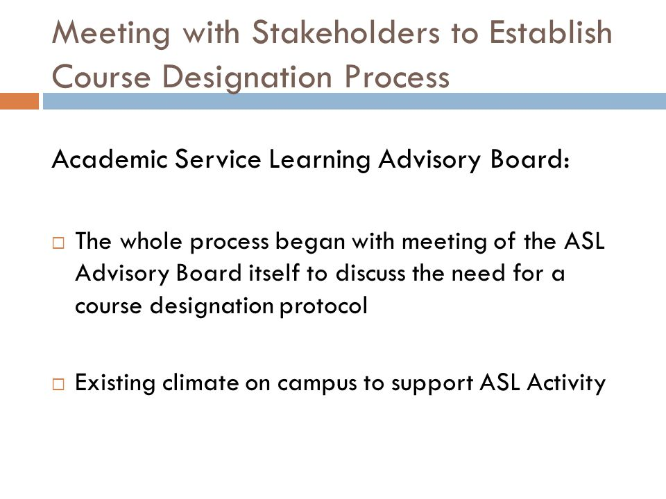 Meeting with Stakeholders to Establish Course Designation Process Academic Service Learning Advisory Board:  The whole process began with meeting of the ASL Advisory Board itself to discuss the need for a course designation protocol  Existing climate on campus to support ASL Activity