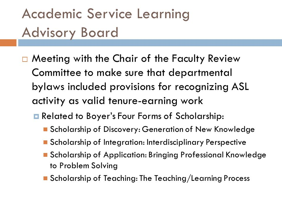 Academic Service Learning Advisory Board  Meeting with the Chair of the Faculty Review Committee to make sure that departmental bylaws included provisions for recognizing ASL activity as valid tenure-earning work  Related to Boyer's Four Forms of Scholarship: Scholarship of Discovery: Generation of New Knowledge Scholarship of Integration: Interdisciplinary Perspective Scholarship of Application: Bringing Professional Knowledge to Problem Solving Scholarship of Teaching: The Teaching/Learning Process