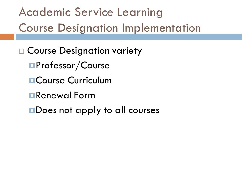 Academic Service Learning Course Designation Implementation  Course Designation variety  Professor/Course  Course Curriculum  Renewal Form  Does not apply to all courses
