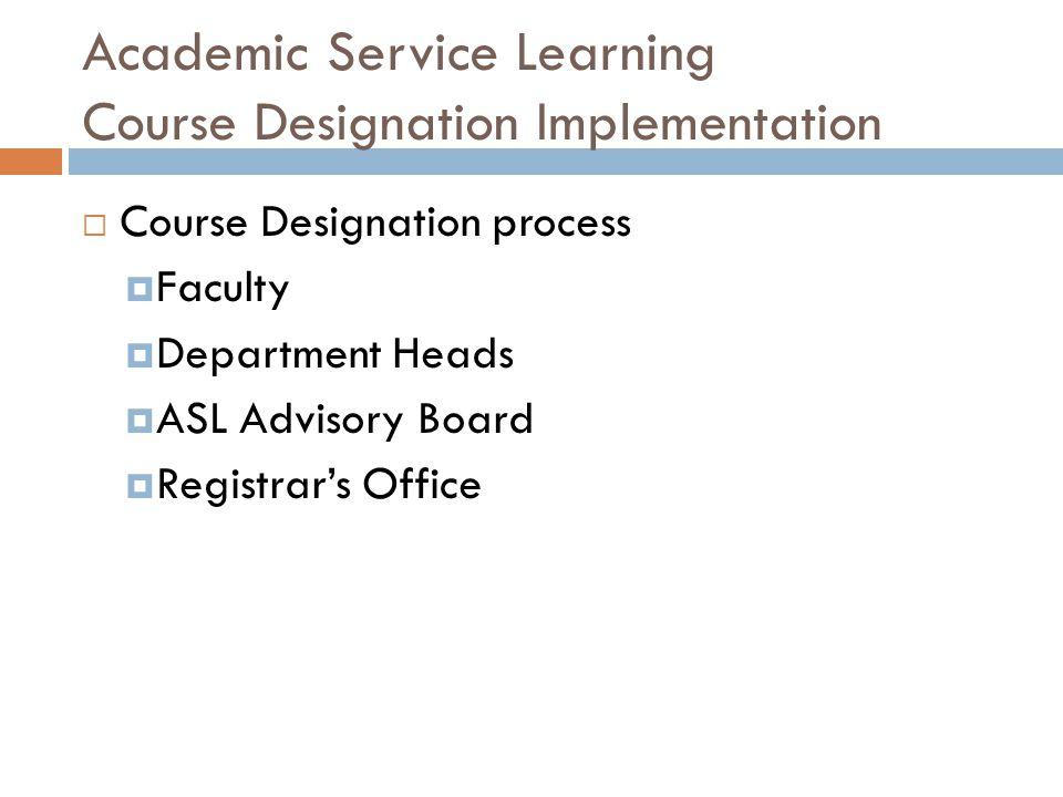Academic Service Learning Course Designation Implementation  Course Designation process  Faculty  Department Heads  ASL Advisory Board  Registrar's Office