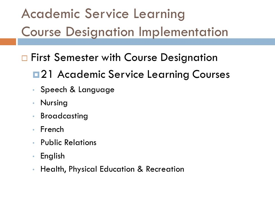 Academic Service Learning Course Designation Implementation  First Semester with Course Designation  21 Academic Service Learning Courses Speech & Language Nursing Broadcasting French Public Relations English Health, Physical Education & Recreation