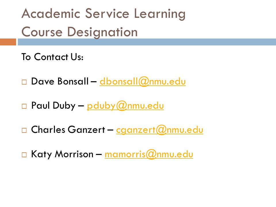 Academic Service Learning Course Designation To Contact Us:  Dave Bonsall – dbonsall@nmu.edudbonsall@nmu.edu  Paul Duby – pduby@nmu.edupduby@nmu.edu  Charles Ganzert – cganzert@nmu.educganzert@nmu.edu  Katy Morrison – mamorris@nmu.edumamorris@nmu.edu
