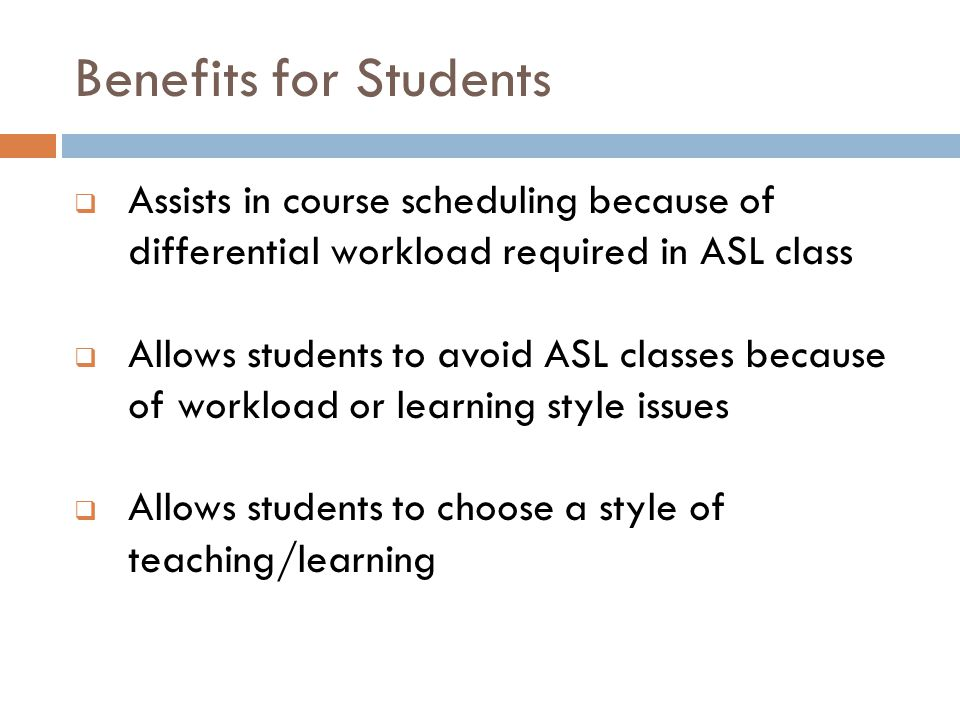 Benefits for Students  Assists in course scheduling because of differential workload required in ASL class  Allows students to avoid ASL classes because of workload or learning style issues  Allows students to choose a style of teaching/learning