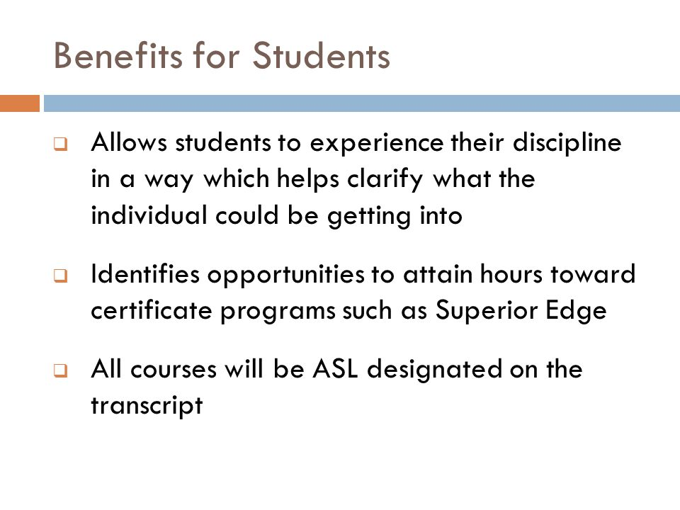 Benefits for Students  Allows students to experience their discipline in a way which helps clarify what the individual could be getting into  Identi