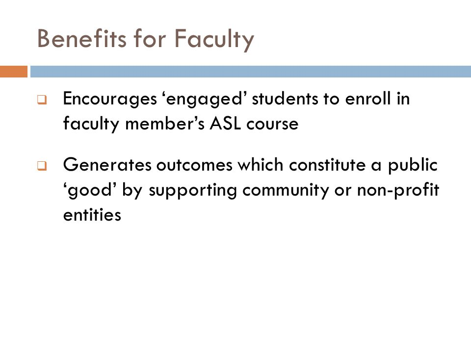 Benefits for Faculty  Encourages 'engaged' students to enroll in faculty member's ASL course  Generates outcomes which constitute a public 'good' by supporting community or non-profit entities