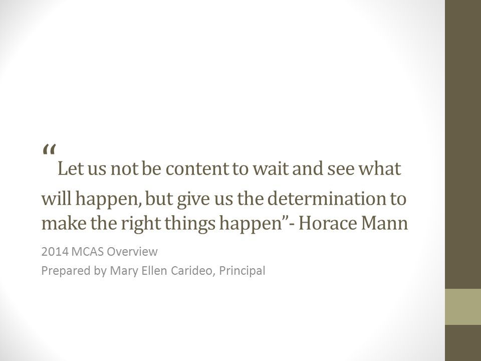 Let us not be content to wait and see what will happen, but give us the determination to make the right things happen - Horace Mann 2014 MCAS Overview Prepared by Mary Ellen Carideo, Principal