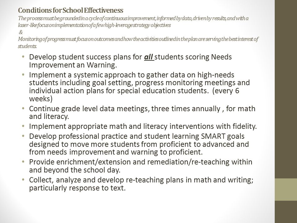 Conditions for School Effectiveness The process must be grounded in a cycle of continuous improvement, informed by data, driven by results, and with a laser-like focus on implementation of a few high-leverage strategy objectives & Monitoring of progress must focus on outcomes and how the activities outlined in the plan are serving the best interest of students.