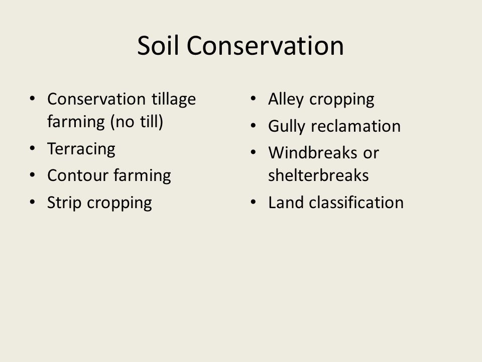 Soil Conservation Conservation tillage farming (no till) Terracing Contour farming Strip cropping Alley cropping Gully reclamation Windbreaks or shelt