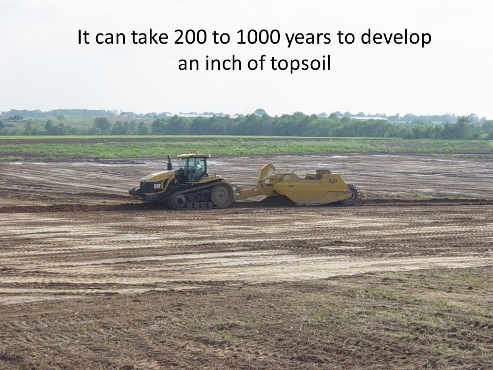 It can take 200 to 1000 years to develop an inch of topsoil