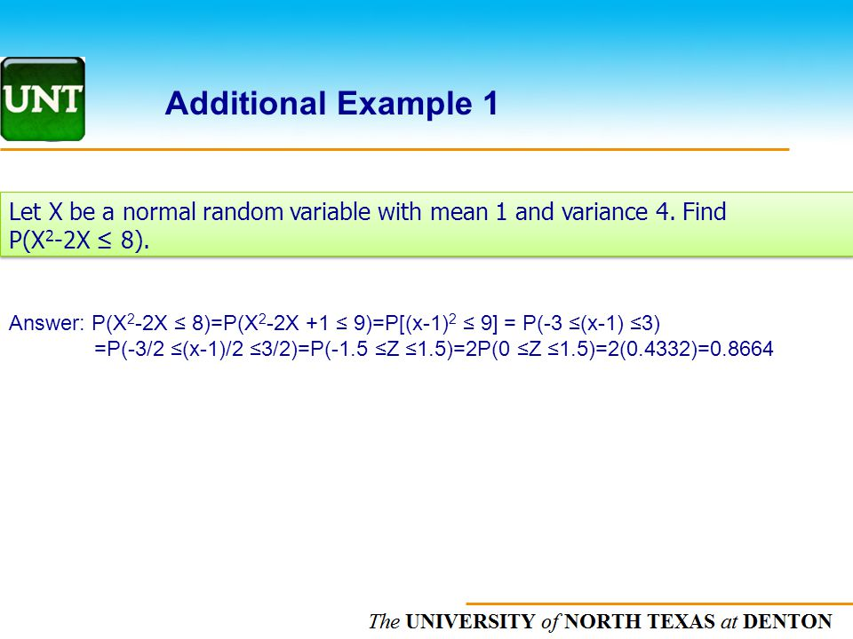 The UNIVERSITY of NORTH CAROLINA at CHAPEL HILL Additional Example 1 Let X be a normal random variable with mean 1 and variance 4.