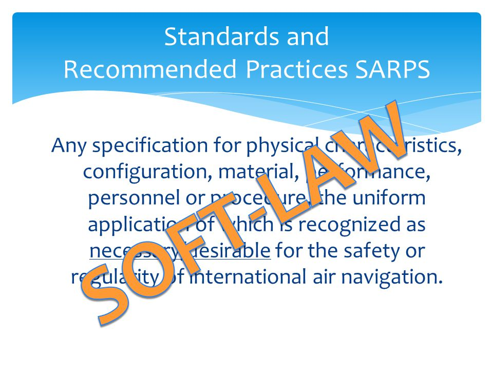 Standards and Recommended Practices SARPS Any specification for physical characteristics, configuration, material, performance, personnel or procedure, the uniform application of which is recognized as necessary/desirable for the safety or regularity of international air navigation.