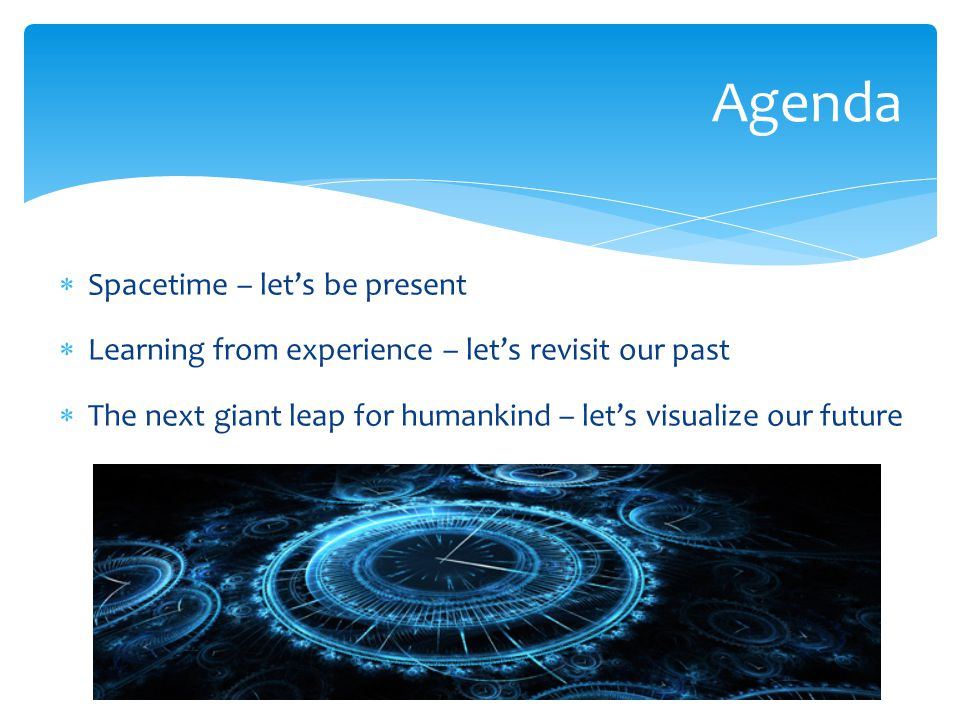  Spacetime – let's be present  Learning from experience – let's revisit our past  The next giant leap for humankind – let's visualize our future Agenda